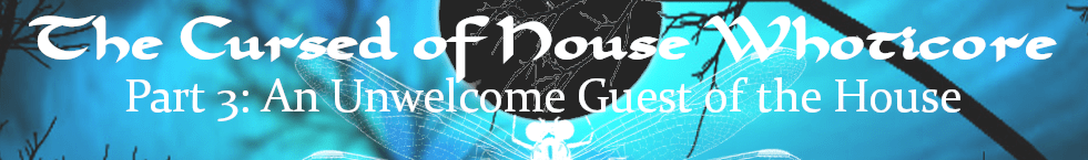 The Cursed of House Whoticore vignette Part Three – An Unwelcome Guest of the House
