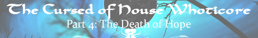 The Cursed of House Whoticore vignette Part four – The Death of Hope